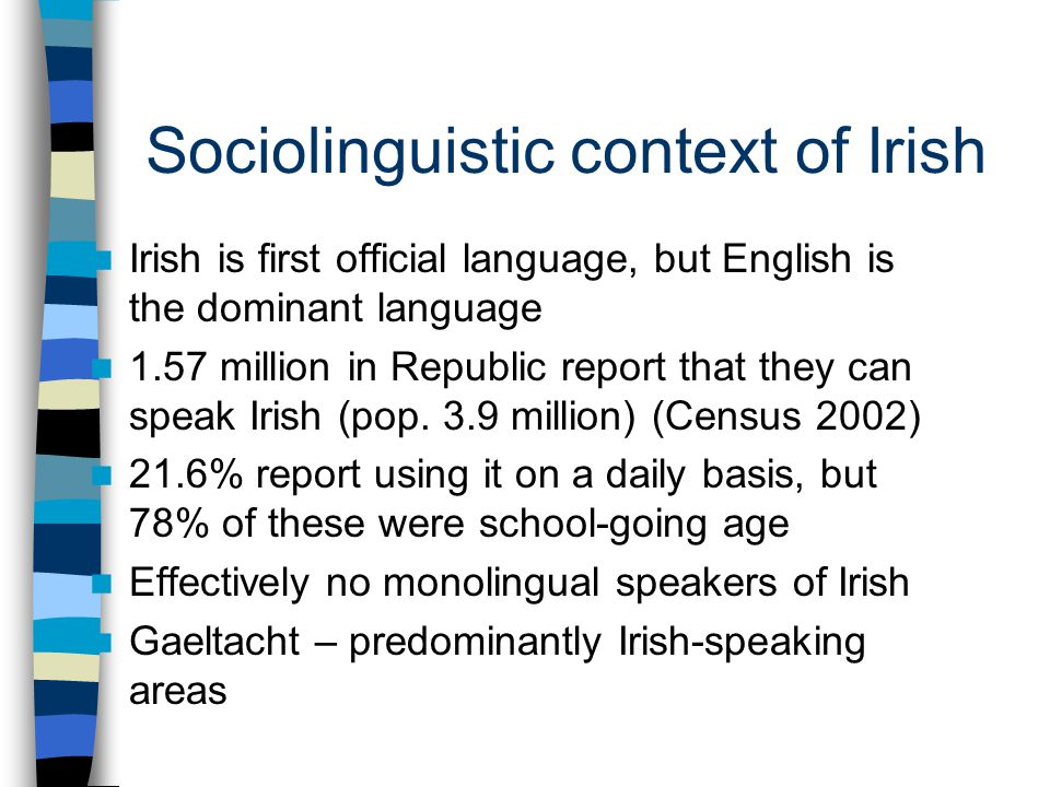 Sociolinguistic context of Irish Irish is first official language, but English is the dominant language 1.57 million in Republic report that they can speak Irish (pop.