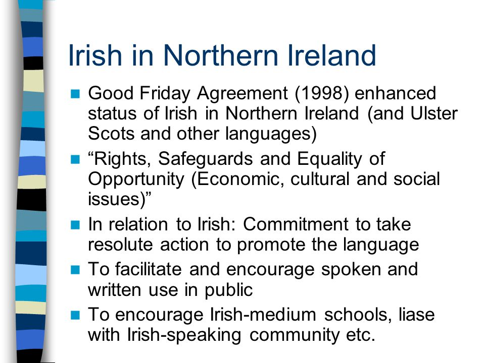 Irish in Northern Ireland Good Friday Agreement (1998) enhanced status of Irish in Northern Ireland (and Ulster Scots and other languages) Rights, Safeguards and Equality of Opportunity (Economic, cultural and social issues) In relation to Irish: Commitment to take resolute action to promote the language To facilitate and encourage spoken and written use in public To encourage Irish-medium schools, liase with Irish-speaking community etc.