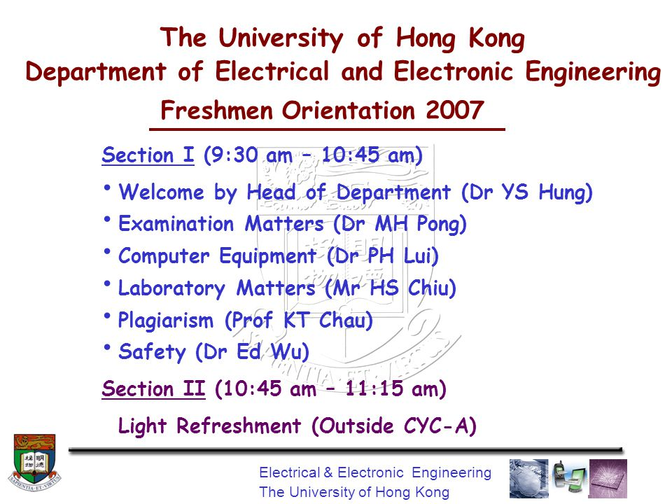 Electrical & Electronic Engineering The University of Hong Kong Freshmen Orientation 2007 Section I (9:30 am – 10:45 am) Welcome by Head of Department (Dr YS Hung) Examination Matters (Dr MH Pong) Computer Equipment (Dr PH Lui) Laboratory Matters (Mr HS Chiu) Plagiarism (Prof KT Chau) Safety (Dr Ed Wu) Section II (10:45 am – 11:15 am) Light Refreshment (Outside CYC-A) The University of Hong Kong Department of Electrical and Electronic Engineering