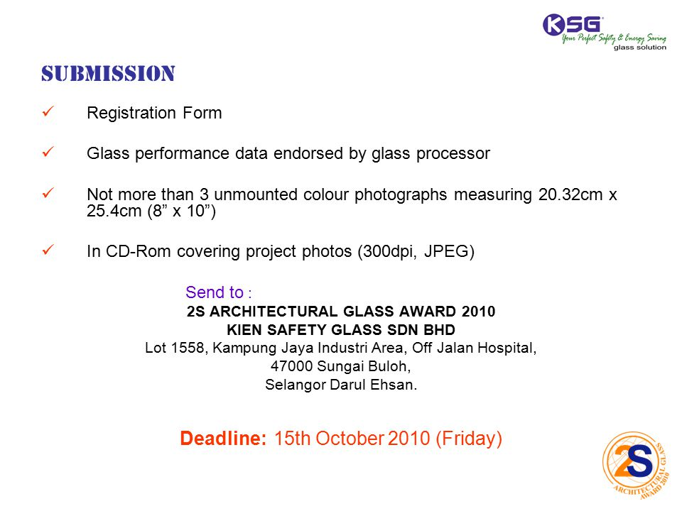 Submission Registration Form Glass performance data endorsed by glass processor Not more than 3 unmounted colour photographs measuring 20.32cm x 25.4cm (8 x 10) In CD-Rom covering project photos (300dpi, JPEG) Send to : 2S ARCHITECTURAL GLASS AWARD 2010 KIEN SAFETY GLASS SDN BHD Lot 1558, Kampung Jaya Industri Area, Off Jalan Hospital, 47000 Sungai Buloh, Selangor Darul Ehsan.