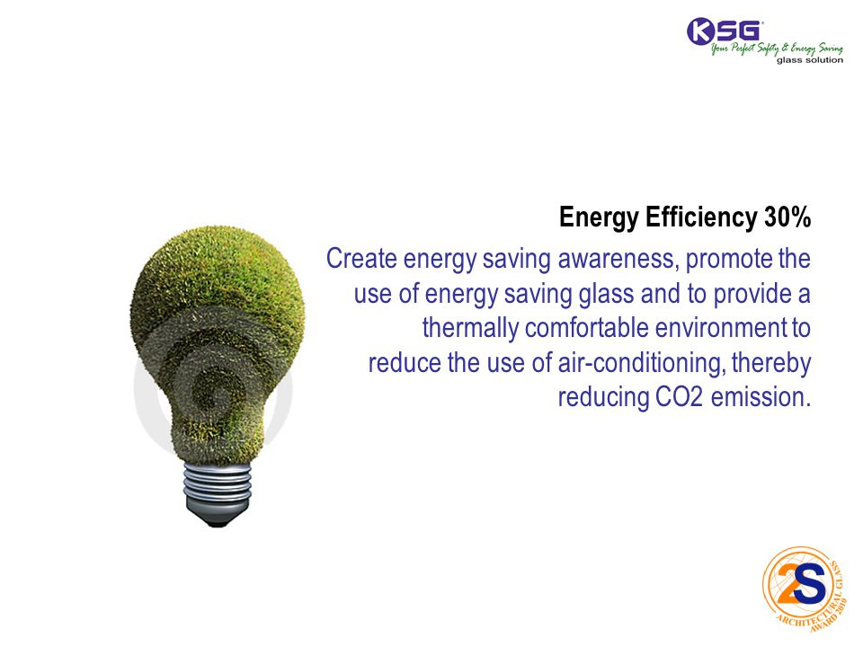 Energy Efficiency 30% Create energy saving awareness, promote the use of energy saving glass and to provide a thermally comfortable environment to reduce the use of air-conditioning, thereby reducing CO2 emission.