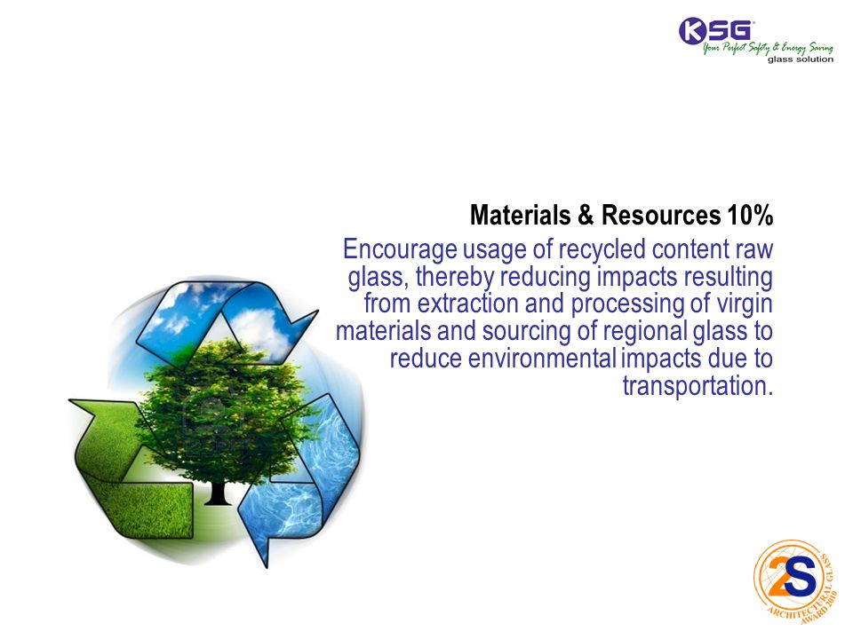 Materials & Resources 10% Encourage usage of recycled content raw glass, thereby reducing impacts resulting from extraction and processing of virgin materials and sourcing of regional glass to reduce environmental impacts due to transportation.
