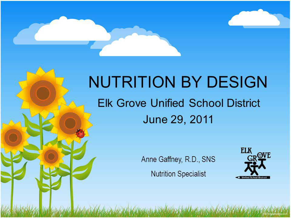 NUTRITION BY DESIGN Elk Grove Unified School District June 29, 2011 Anne Gaffney, R.D., SNS Nutrition Specialist