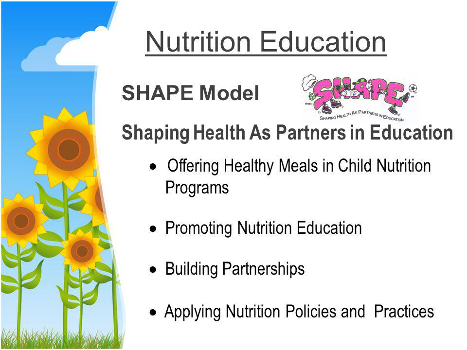 Nutrition Education SHAPE Model Shaping Health As Partners in Education Offering Healthy Meals in Child Nutrition Programs Promoting Nutrition Education Building Partnerships Applying Nutrition Policies and Practices