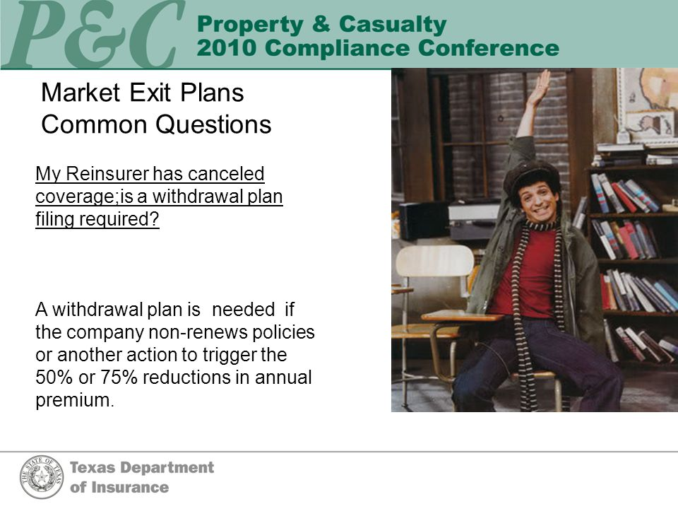 Market Exit Plans Common Questions My Reinsurer has canceled coverage;is a withdrawal plan filing required.