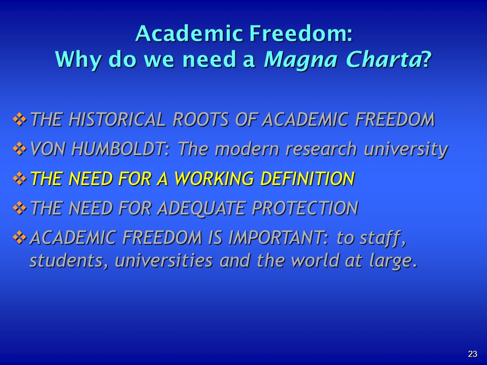23 THE HISTORICAL ROOTS OF ACADEMIC FREEDOM THE HISTORICAL ROOTS OF ACADEMIC FREEDOM VON HUMBOLDT: The modern research university VON HUMBOLDT: The modern research university THE NEED FOR A WORKING DEFINITION THE NEED FOR A WORKING DEFINITION THE NEED FOR ADEQUATE PROTECTION THE NEED FOR ADEQUATE PROTECTION ACADEMIC FREEDOM IS IMPORTANT: to staff, students, universities and the world at large.