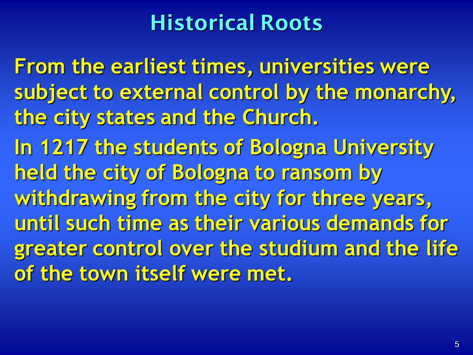 5 Historical Roots From the earliest times, universities were subject to external control by the monarchy, the city states and the Church.