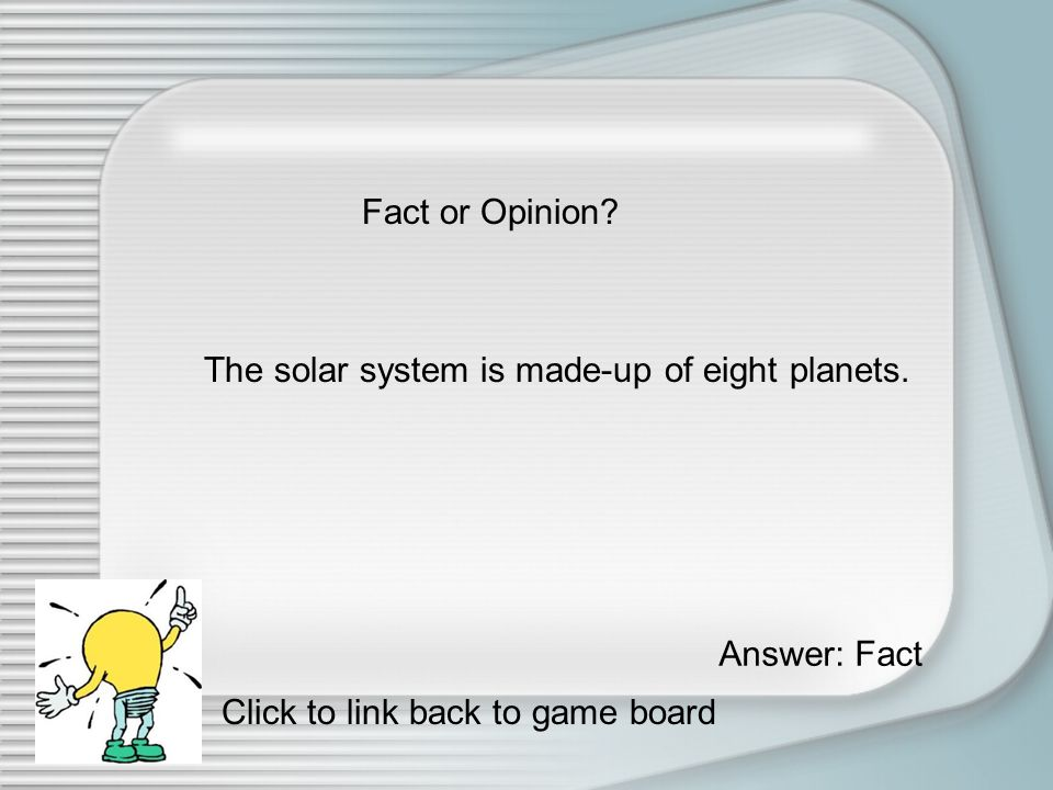Fact or Opinion Always try your best. Answer: Opinion Click to link back to game board