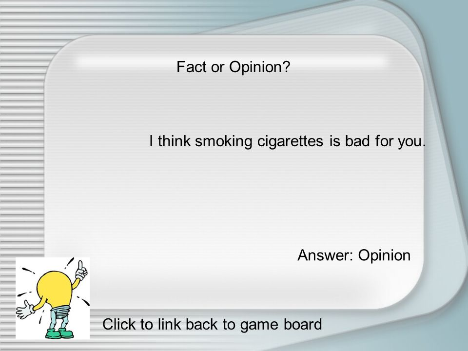 Fact or Opinion The Earth has one moon. Answer: Fact Click to link back to game board