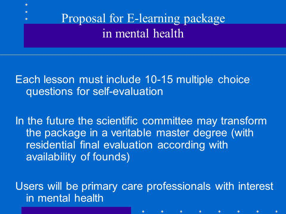 Proposal for E-learning package in mental health Each lesson must include 10-15 multiple choice questions for self-evaluation In the future the scientific committee may transform the package in a veritable master degree (with residential final evaluation according with availability of founds) Users will be primary care professionals with interest in mental health