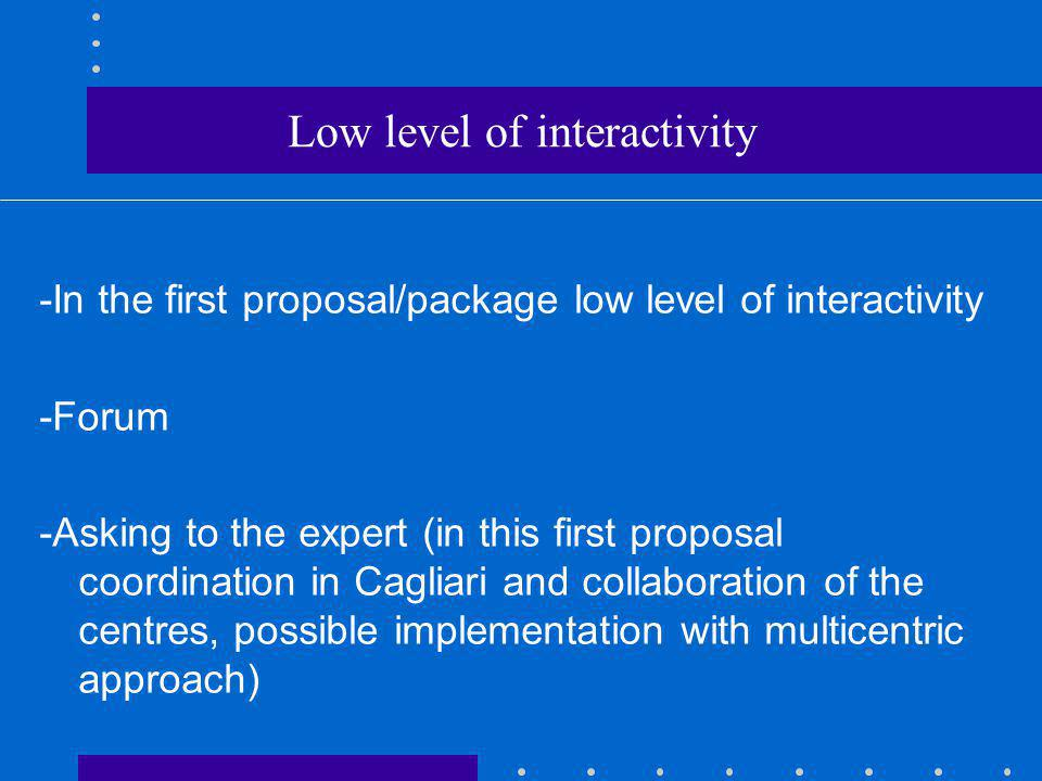 Low level of interactivity -In the first proposal/package low level of interactivity -Forum -Asking to the expert (in this first proposal coordination in Cagliari and collaboration of the centres, possible implementation with multicentric approach)