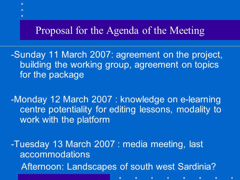 Proposal for the Agenda of the Meeting -Sunday 11 March 2007: agreement on the project, building the working group, agreement on topics for the package -Monday 12 March 2007 : knowledge on e-learning centre potentiality for editing lessons, modality to work with the platform -Tuesday 13 March 2007 : media meeting, last accommodations Afternoon: Landscapes of south west Sardinia