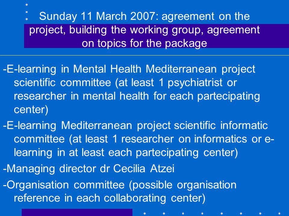 Sunday 11 March 2007: agreement on the project, building the working group, agreement on topics for the package -E-learning in Mental Health Mediterranean project scientific committee (at least 1 psychiatrist or researcher in mental health for each partecipating center) -E-learning Mediterranean project scientific informatic committee (at least 1 researcher on informatics or e- learning in at least each partecipating center) -Managing director dr Cecilia Atzei -Organisation committee (possible organisation reference in each collaborating center)