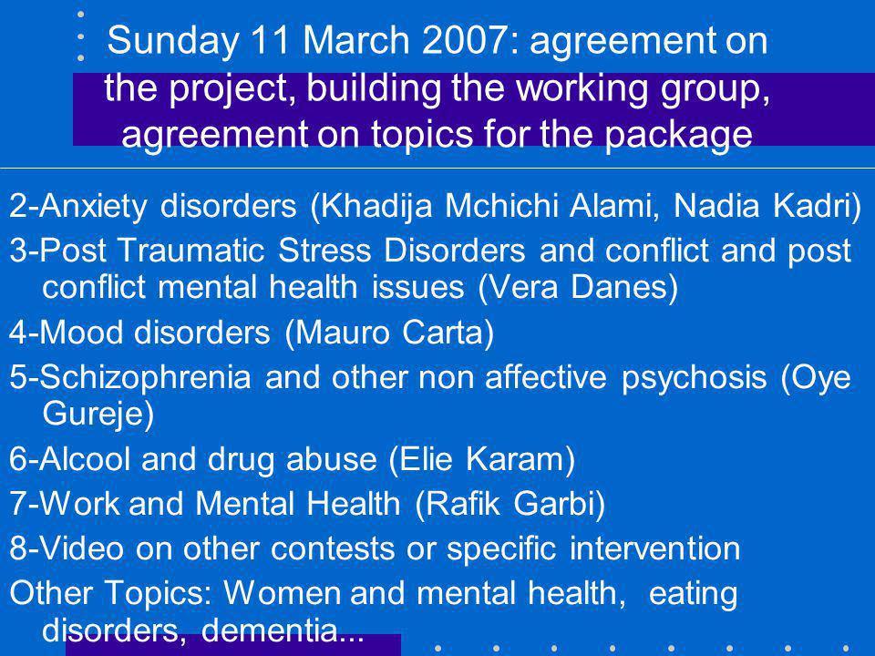 Sunday 11 March 2007: agreement on the project, building the working group, agreement on topics for the package 2-Anxiety disorders (Khadija Mchichi Alami, Nadia Kadri) 3-Post Traumatic Stress Disorders and conflict and post conflict mental health issues (Vera Danes) 4-Mood disorders (Mauro Carta) 5-Schizophrenia and other non affective psychosis (Oye Gureje) 6-Alcool and drug abuse (Elie Karam) 7-Work and Mental Health (Rafik Garbi) 8-Video on other contests or specific intervention Other Topics: Women and mental health, eating disorders, dementia...