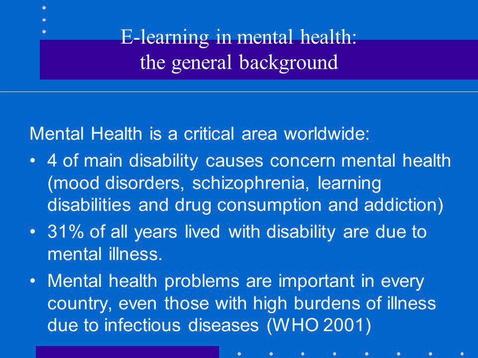 E-learning in mental health: the general background Mental Health is a critical area worldwide: 4 of main disability causes concern mental health (mood disorders, schizophrenia, learning disabilities and drug consumption and addiction) 31% of all years lived with disability are due to mental illness.