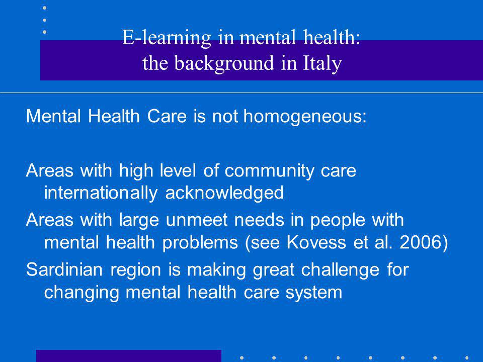 E-learning in mental health: the background in Italy Mental Health Care is not homogeneous: Areas with high level of community care internationally acknowledged Areas with large unmeet needs in people with mental health problems (see Kovess et al.
