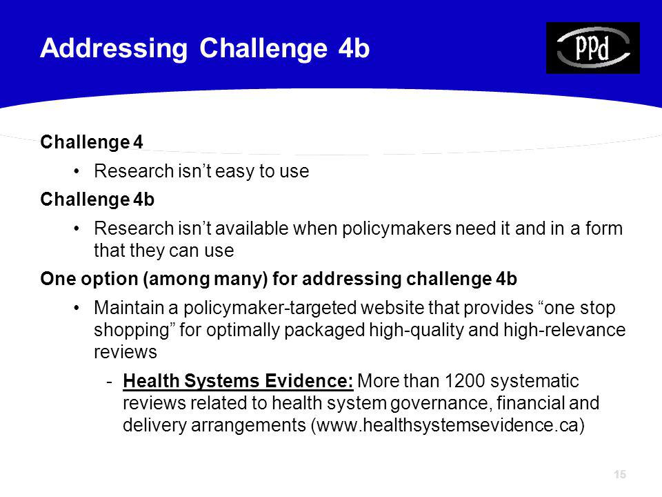 15 Challenge 4 Research isnt easy to use Challenge 4b Research isnt available when policymakers need it and in a form that they can use One option (among many) for addressing challenge 4b Maintain a policymaker-targeted website that provides one stop shopping for optimally packaged high-quality and high-relevance reviews -Health Systems Evidence: More than 1200 systematic reviews related to health system governance, financial and delivery arrangements (www.healthsystemsevidence.ca) Addressing Challenge 4b