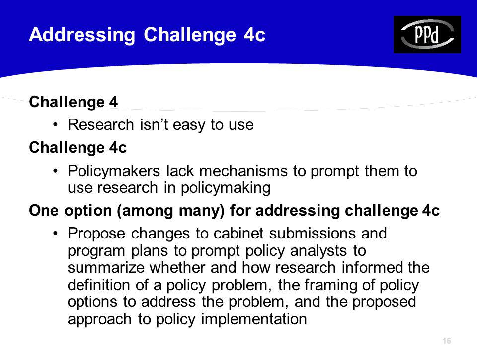 16 Challenge 4 Research isnt easy to use Challenge 4c Policymakers lack mechanisms to prompt them to use research in policymaking One option (among many) for addressing challenge 4c Propose changes to cabinet submissions and program plans to prompt policy analysts to summarize whether and how research informed the definition of a policy problem, the framing of policy options to address the problem, and the proposed approach to policy implementation Addressing Challenge 4c