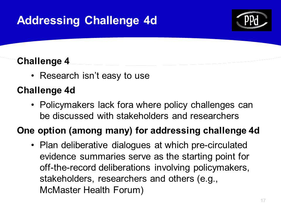 17 Challenge 4 Research isnt easy to use Challenge 4d Policymakers lack fora where policy challenges can be discussed with stakeholders and researchers One option (among many) for addressing challenge 4d Plan deliberative dialogues at which pre-circulated evidence summaries serve as the starting point for off-the-record deliberations involving policymakers, stakeholders, researchers and others (e.g., McMaster Health Forum) Addressing Challenge 4d