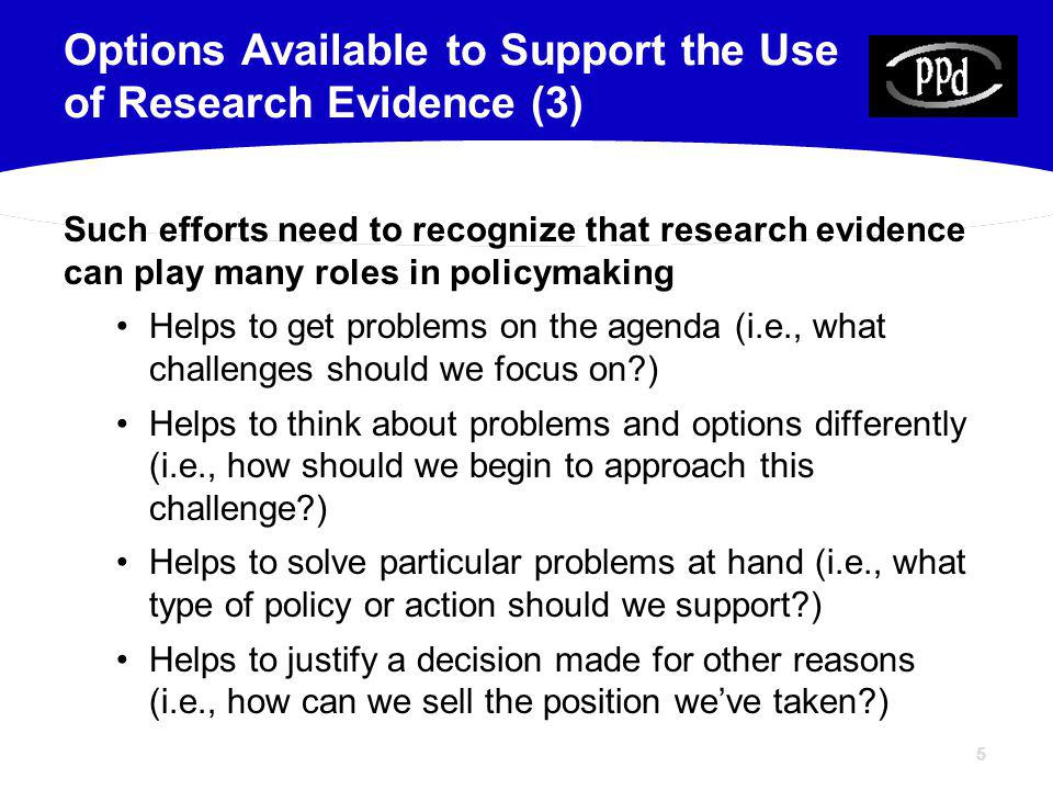 55 Such efforts need to recognize that research evidence can play many roles in policymaking Helps to get problems on the agenda (i.e., what challenges should we focus on ) Helps to think about problems and options differently (i.e., how should we begin to approach this challenge ) Helps to solve particular problems at hand (i.e., what type of policy or action should we support ) Helps to justify a decision made for other reasons (i.e., how can we sell the position weve taken ) Options Available to Support the Use of Research Evidence (3)