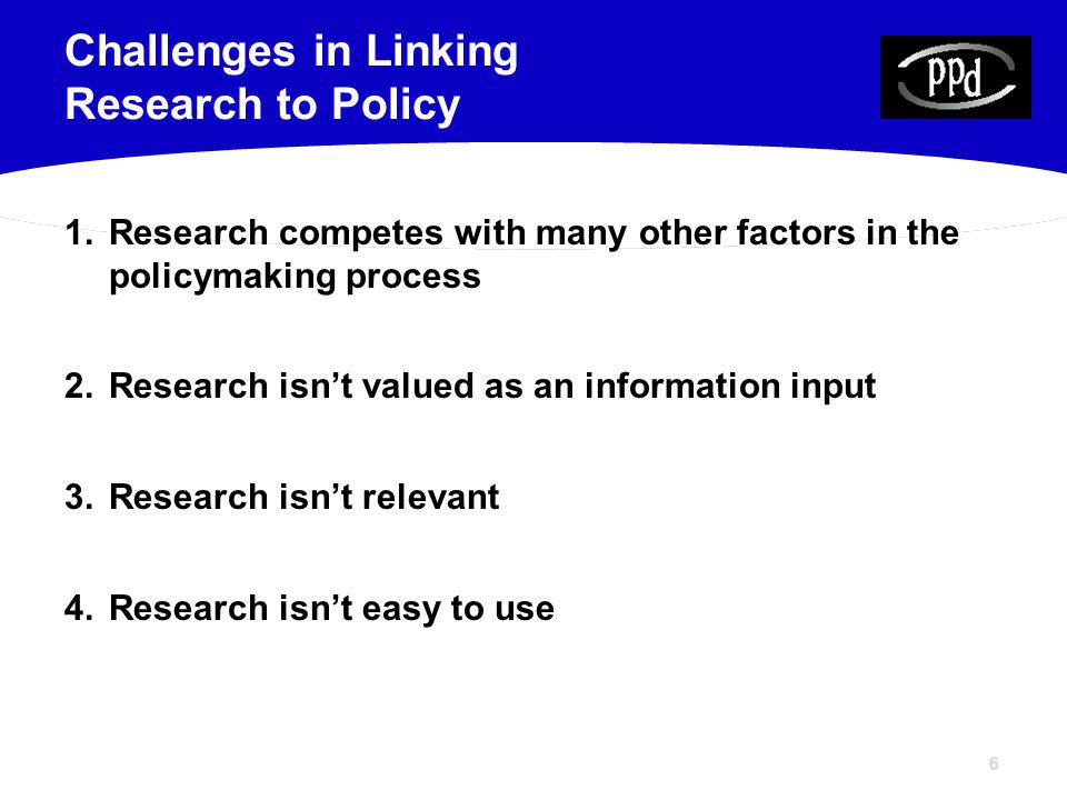 66 1.Research competes with many other factors in the policymaking process 2.Research isnt valued as an information input 3.Research isnt relevant 4.Research isnt easy to use Challenges in Linking Research to Policy