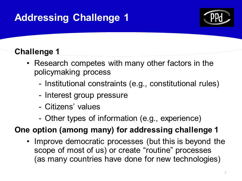 77 Challenge 1 Research competes with many other factors in the policymaking process -Institutional constraints (e.g., constitutional rules) -Interest group pressure -Citizens values -Other types of information (e.g., experience) One option (among many) for addressing challenge 1 Improve democratic processes (but this is beyond the scope of most of us) or create routine processes (as many countries have done for new technologies) Addressing Challenge 1