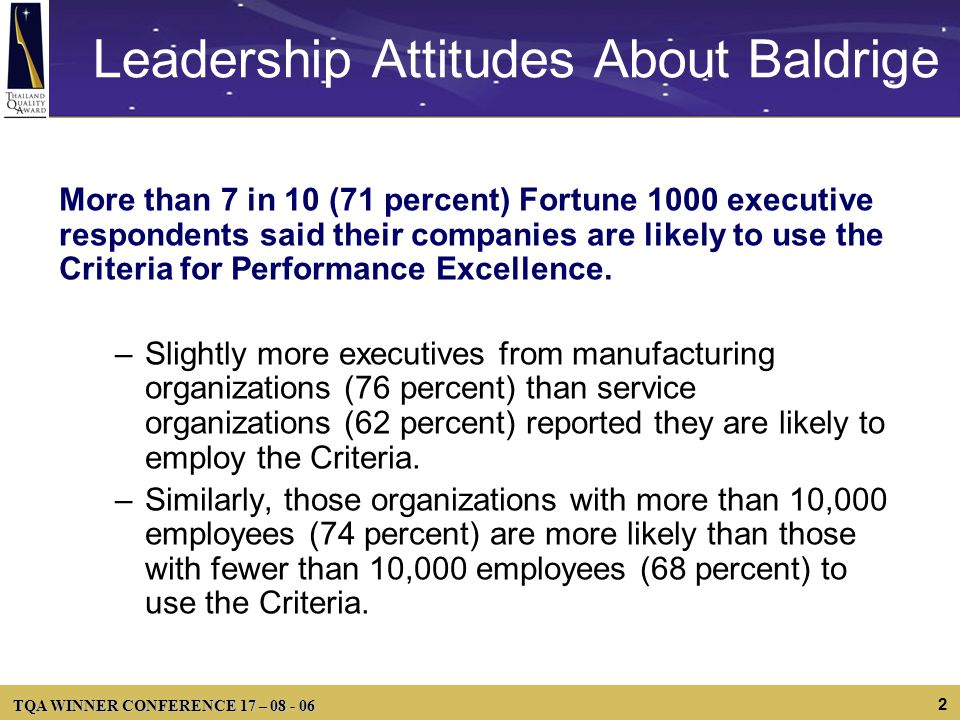 TQA WINNER CONFERENCE 17 – 08 - 06 2 Leadership Attitudes About Baldrige More than 7 in 10 (71 percent) Fortune 1000 executive respondents said their companies are likely to use the Criteria for Performance Excellence.