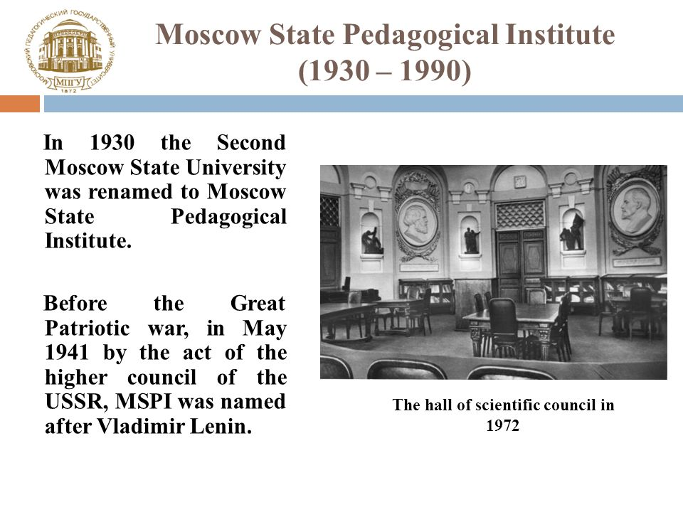 Moscow State Pedagogical Institute (1930 – 1990) In 1930 the Second Moscow State University was renamed to Moscow State Pedagogical Institute.
