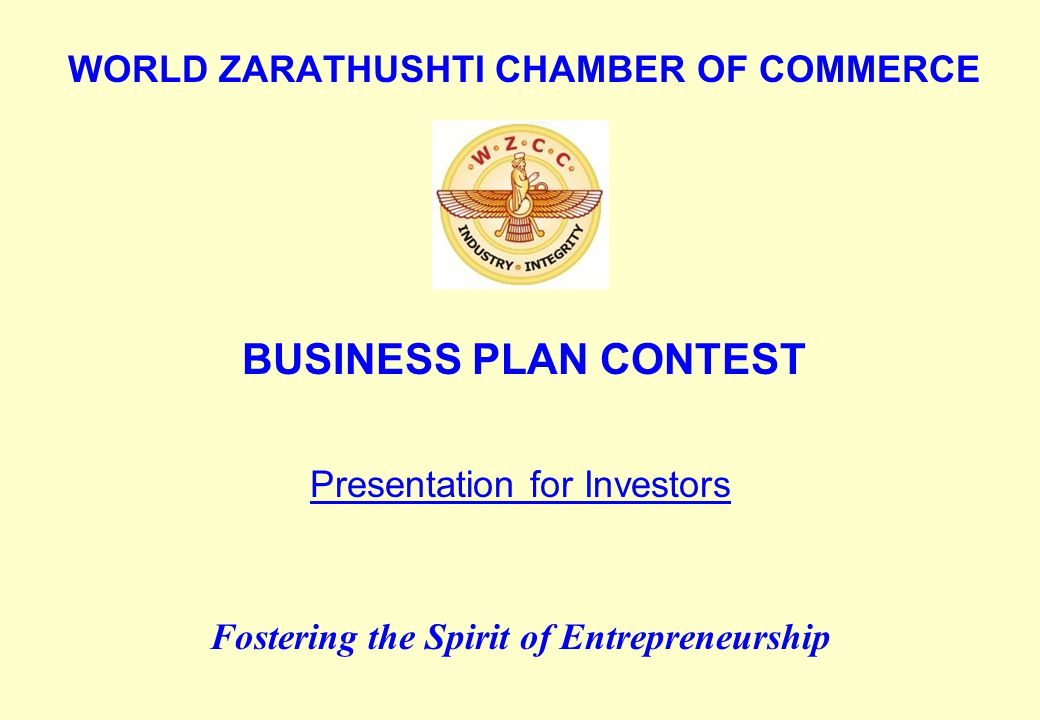 WORLD ZARATHUSHTI CHAMBER OF COMMERCE BUSINESS PLAN CONTEST Fostering the Spirit of Entrepreneurship Presentation for Investors