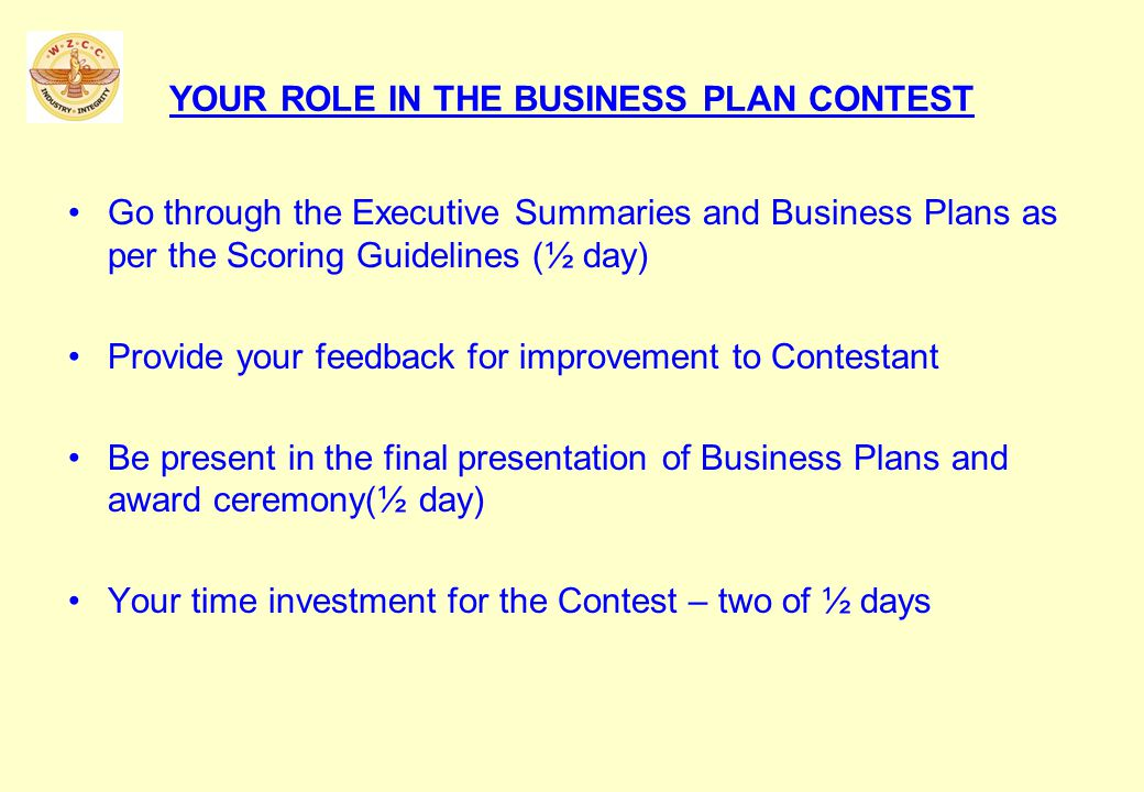 YOUR ROLE IN THE BUSINESS PLAN CONTEST Go through the Executive Summaries and Business Plans as per the Scoring Guidelines (½ day) Provide your feedback for improvement to Contestant Be present in the final presentation of Business Plans and award ceremony(½ day) Your time investment for the Contest – two of ½ days