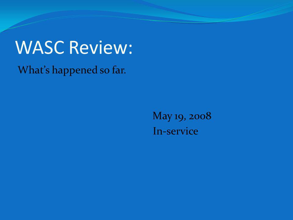 WASC Review: Whats happened so far. May 19, 2008 In-service