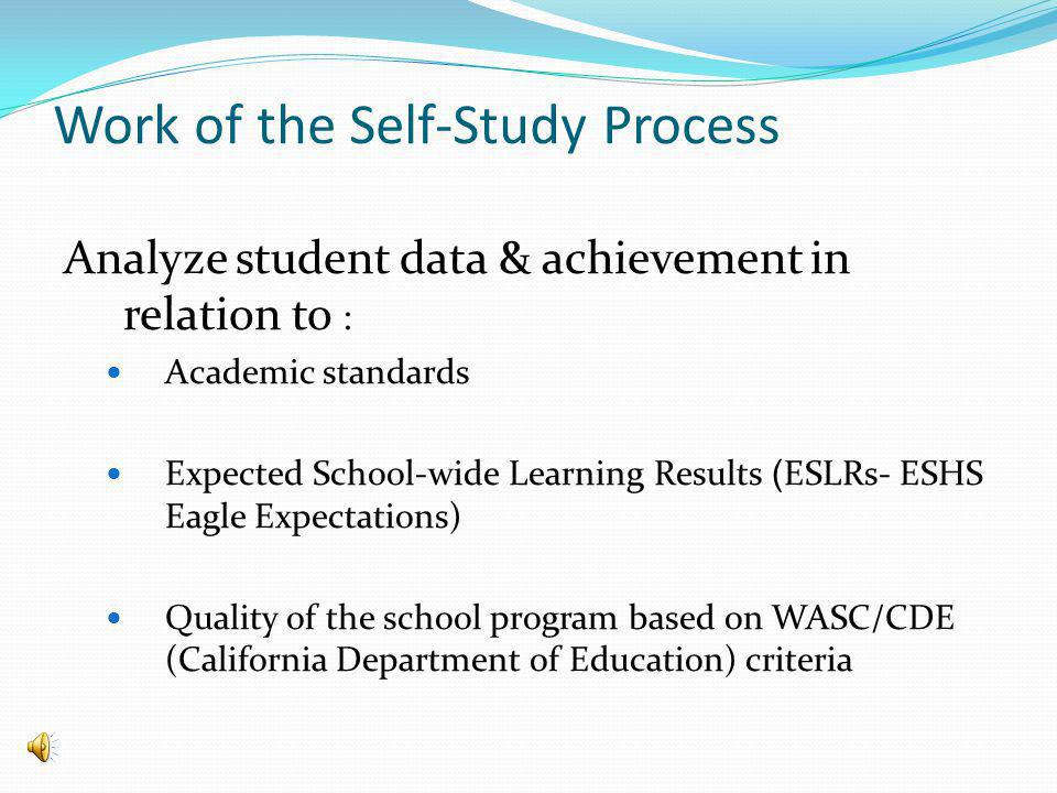 Work of the Self-Study Process Analyze student data & achievement in relation to : Academic standards Expected School-wide Learning Results ( ESLRs- ESHS Eagle Expectations) Quality of the school program based on WASC/CDE (California Department of Education) criteria