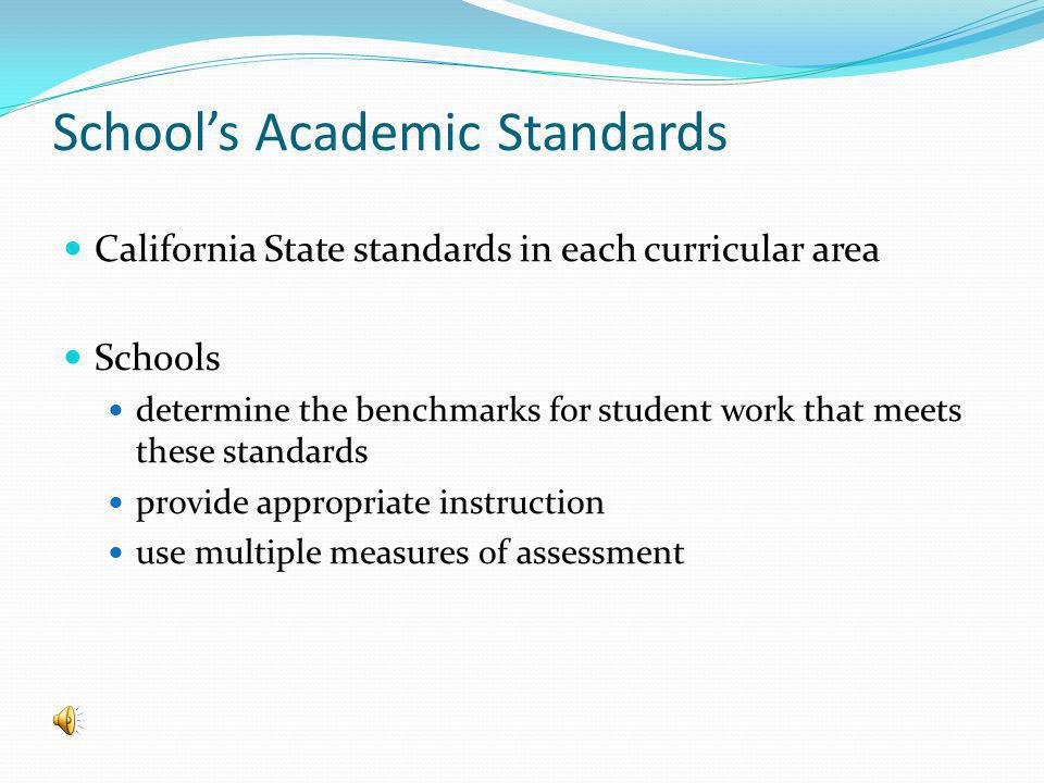 Schools Academic Standards California State standards in each curricular area Schools determine the benchmarks for student work that meets these standards provide appropriate instruction use multiple measures of assessment