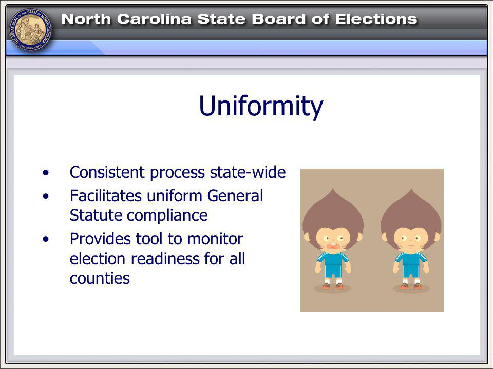 Uniformity Consistent process state-wide Facilitates uniform General Statute compliance Provides tool to monitor election readiness for all counties