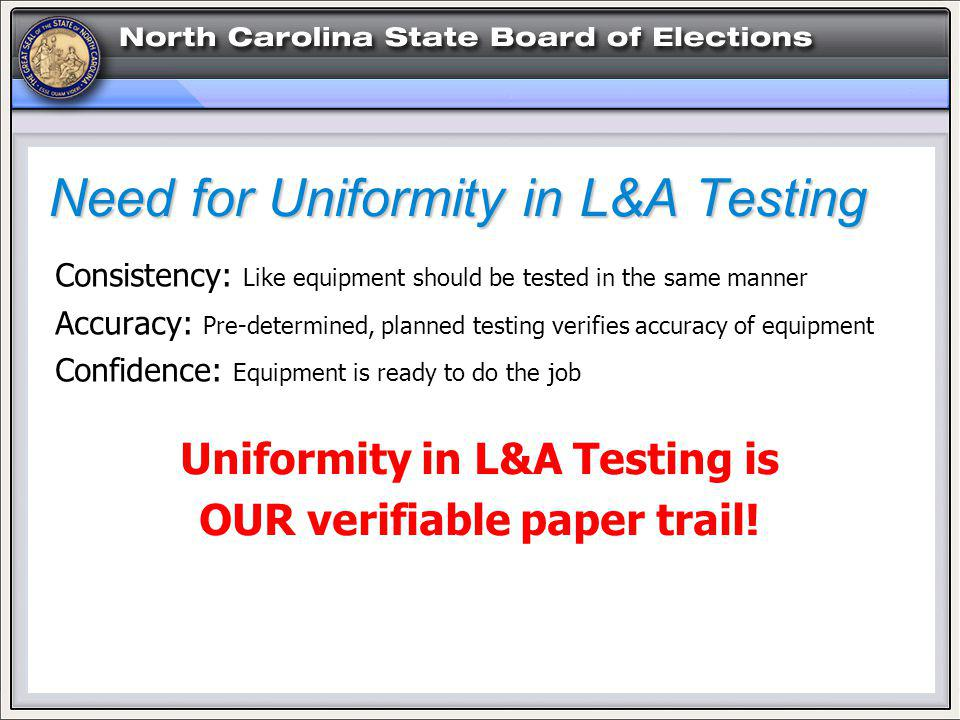 Need for Uniformity in L&A Testing Consistency: Like equipment should be tested in the same manner Accuracy: Pre-determined, planned testing verifies accuracy of equipment Confidence: Equipment is ready to do the job Uniformity in L&A Testing is OUR verifiable paper trail!