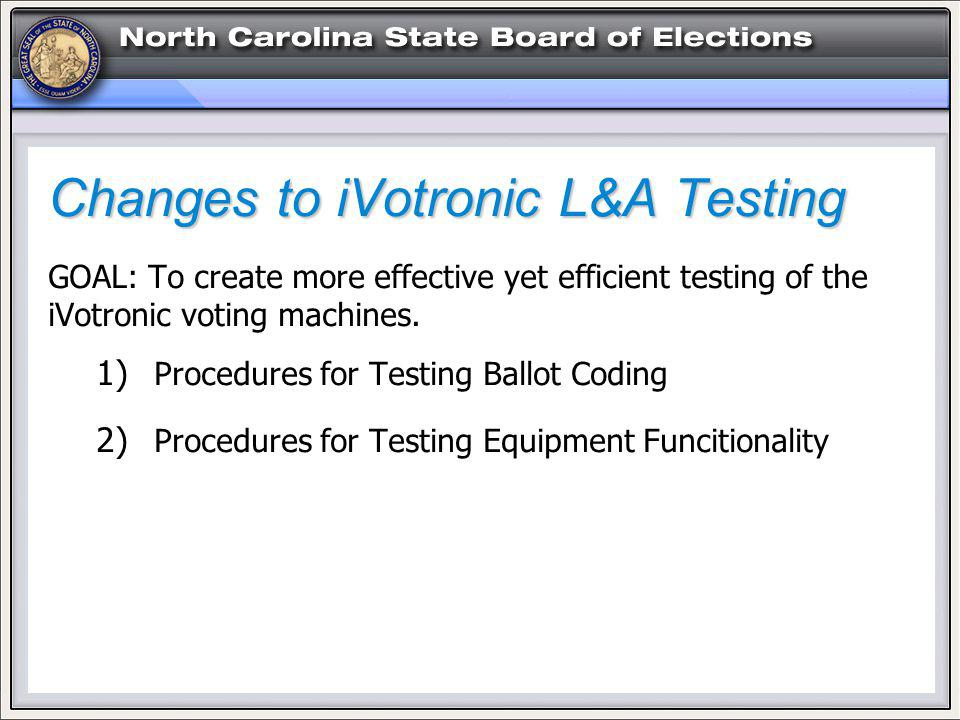 Changes to iVotronic L&A Testing GOAL: To create more effective yet efficient testing of the iVotronic voting machines.