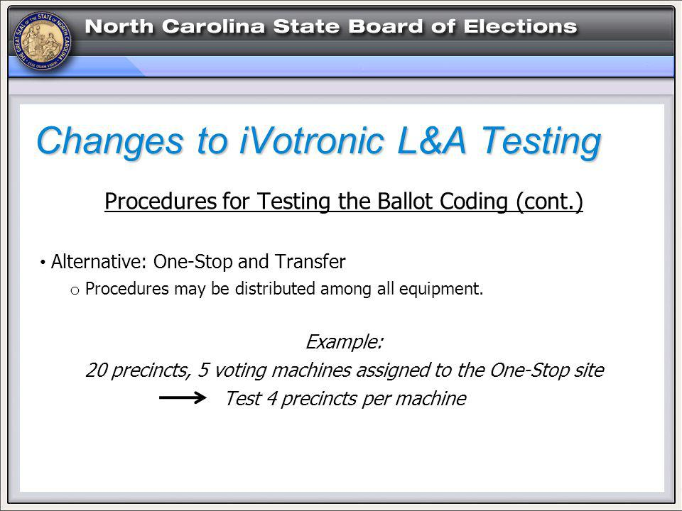 Changes to iVotronic L&A Testing Procedures for Testing the Ballot Coding (cont.) Alternative: One-Stop and Transfer o Procedures may be distributed among all equipment.