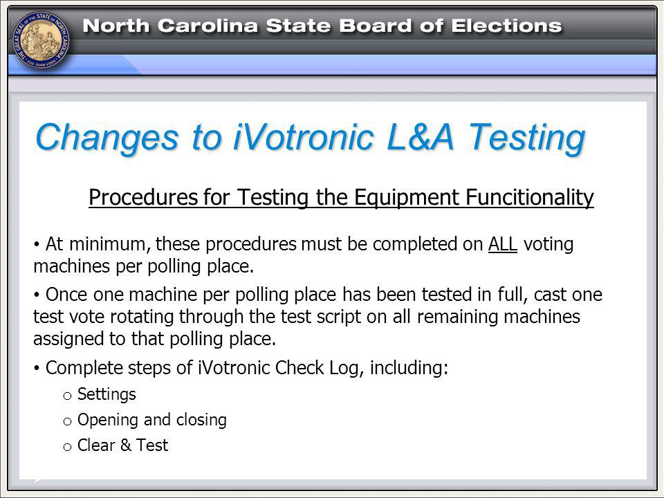 Changes to iVotronic L&A Testing Procedures for Testing the Equipment Funcitionality At minimum, these procedures must be completed on ALL voting machines per polling place.