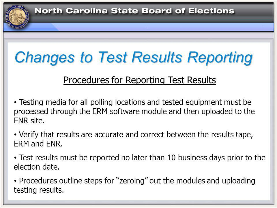 Changes to Test Results Reporting Procedures for Reporting Test Results Testing media for all polling locations and tested equipment must be processed through the ERM software module and then uploaded to the ENR site.