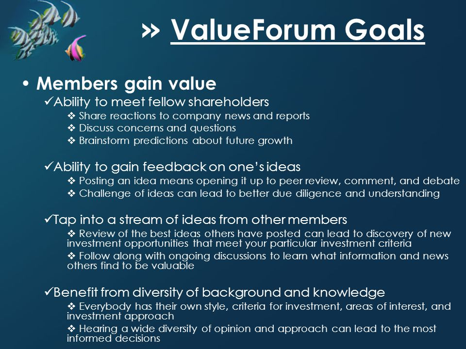 » ValueForum Goals Members gain value Ability to meet fellow shareholders Share reactions to company news and reports Discuss concerns and questions Brainstorm predictions about future growth Ability to gain feedback on ones ideas Posting an idea means opening it up to peer review, comment, and debate Challenge of ideas can lead to better due diligence and understanding Tap into a stream of ideas from other members Review of the best ideas others have posted can lead to discovery of new investment opportunities that meet your particular investment criteria Follow along with ongoing discussions to learn what information and news others find to be valuable Benefit from diversity of background and knowledge Everybody has their own style, criteria for investment, areas of interest, and investment approach Hearing a wide diversity of opinion and approach can lead to the most informed decisions
