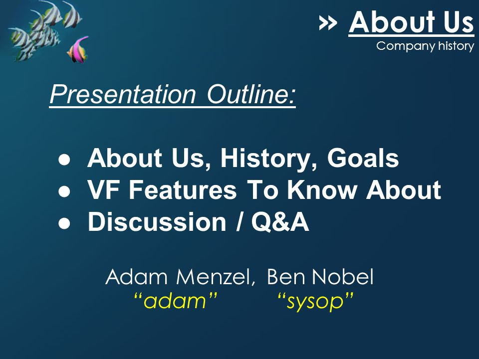 Adam Menzel, Ben Nobel adam sysop Presentation Outline: About Us, History, Goals VF Features To Know About Discussion / Q&A » About Us Company history