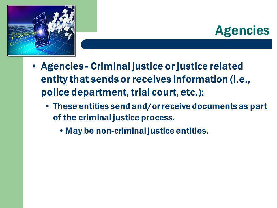 Agencies Agencies - Criminal justice or justice related entity that sends or receives information (i.e., police department, trial court, etc.): These entities send and/or receive documents as part of the criminal justice process.