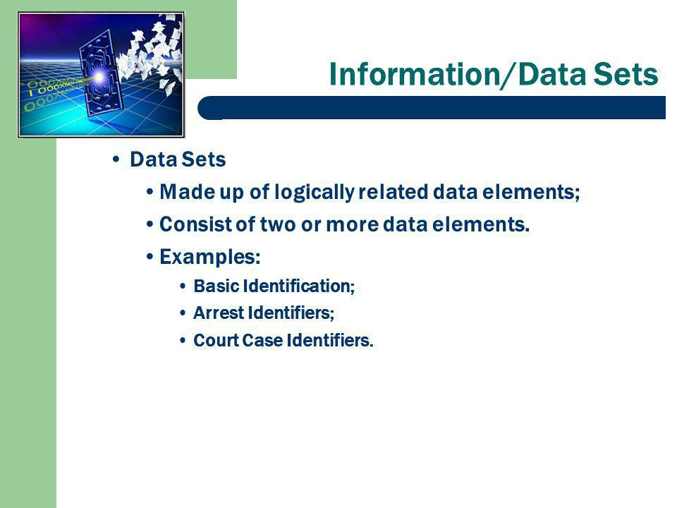 Information/Data Sets Data Sets Made up of logically related data elements; Consist of two or more data elements.