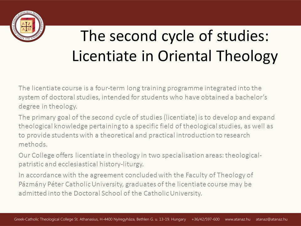 The second cycle of studies: Licentiate in Oriental Theology The licentiate course is a four-term long training programme integrated into the system of doctoral studies, intended for students who have obtained a bachelors degree in theology.