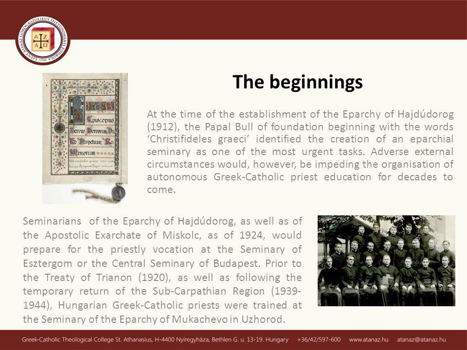 The beginnings At the time of the establishment of the Eparchy of Hajdúdorog (1912), the Papal Bull of foundation beginning with the words Christifideles graeci identified the creation of an eparchial seminary as one of the most urgent tasks.