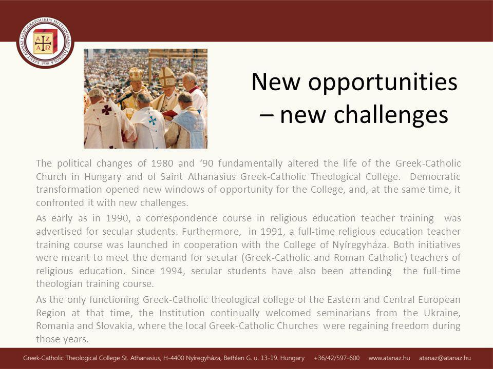 New opportunities – new challenges The political changes of 1980 and 90 fundamentally altered the life of the Greek-Catholic Church in Hungary and of Saint Athanasius Greek-Catholic Theological College.