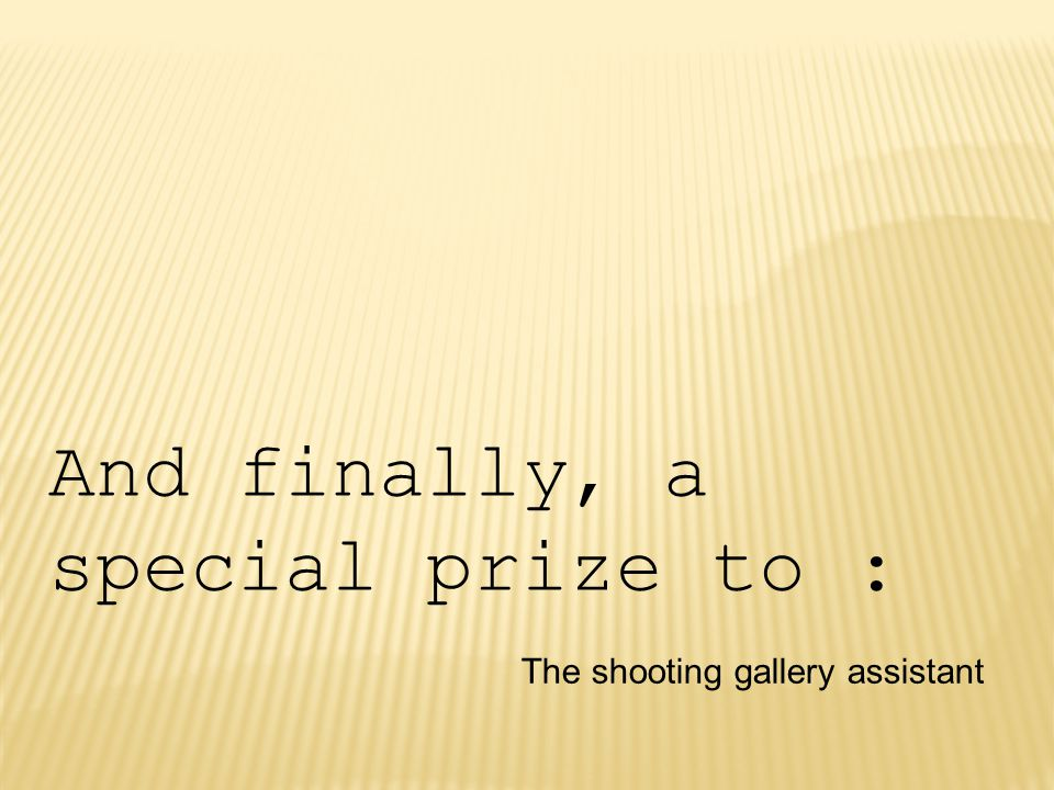 And finally, a special prize to : The shooting gallery assistant