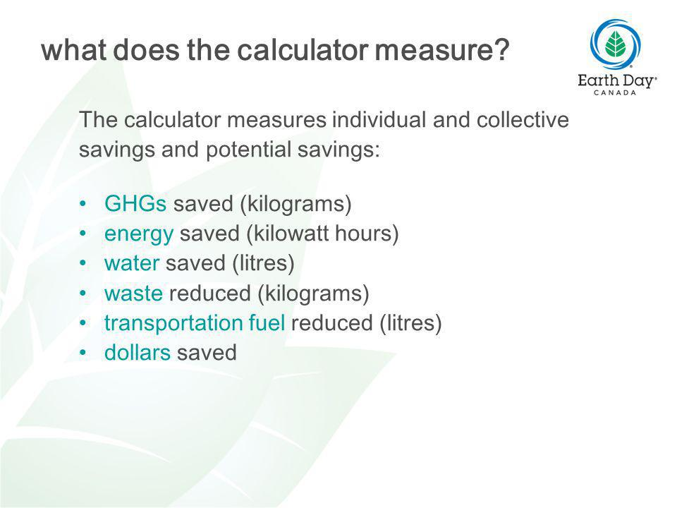The calculator measures individual and collective savings and potential savings: GHGs saved (kilograms) energy saved (kilowatt hours) water saved (litres) waste reduced (kilograms) transportation fuel reduced (litres) dollars saved what does the calculator measure