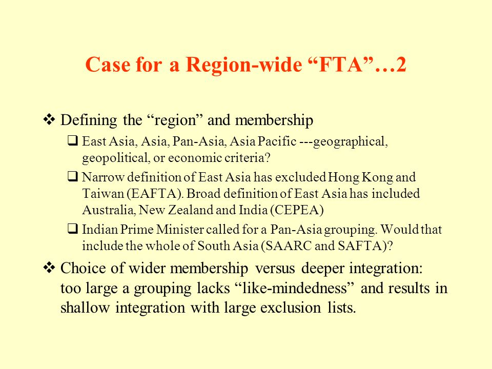 Case for a Region-wide FTA…2 Defining the region and membership East Asia, Asia, Pan-Asia, Asia Pacific ---geographical, geopolitical, or economic criteria.