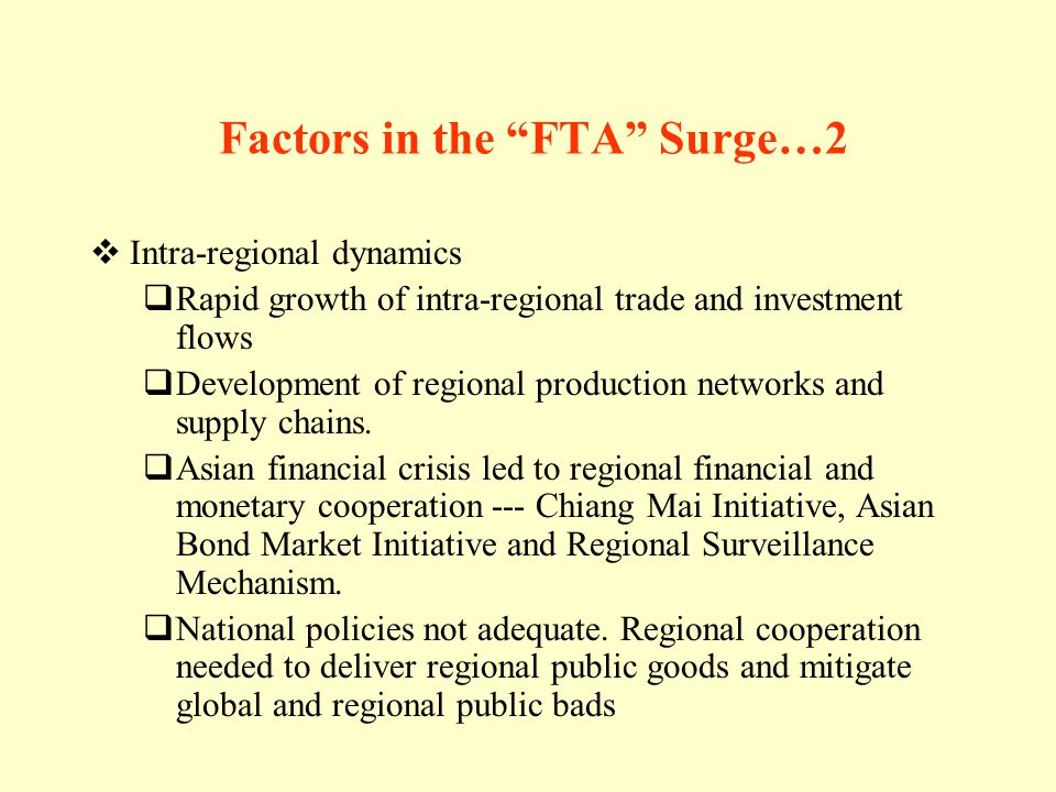 Factors in the FTA Surge…2 Intra-regional dynamics Rapid growth of intra-regional trade and investment flows Development of regional production networks and supply chains.